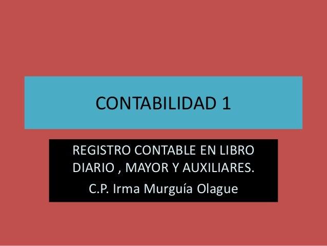 CONTABILIDAD 1 REGISTRO CONTABLE EN LIBRO DIARIO , MAYOR Y AUXILIARES. C.P. Irma Murguía Olague