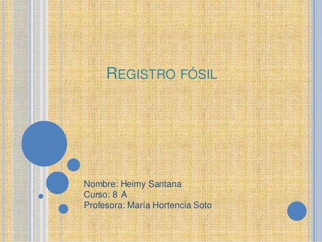 REGISTRO FÓSILNombre: Heimy SantanaCurso: 8 AProfesora: María Hortencia Soto