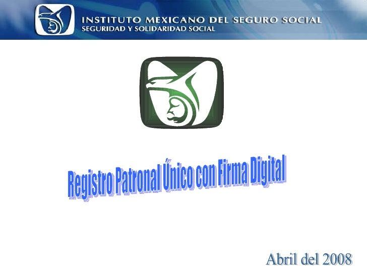 Abril del 2008 Registro Patronal Único con Firma Digital
