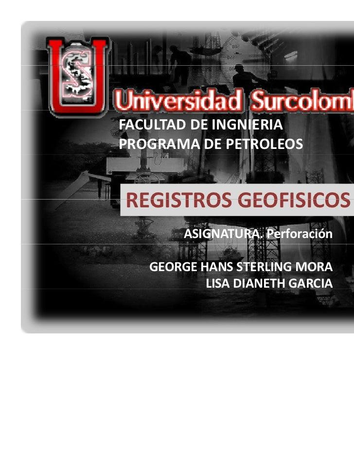 FACULTADDEINGNIERIAPROGRAMADEPETROLEOSREGISTROSGEOFISICOSREGISTROS GEOFISICOS        ASIGNATURA.Perforación   GEORGE...