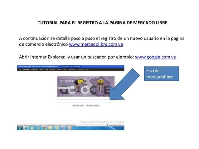 TUTORIAL PARA EL REGISTRO A LA PAGINA DE MERCADO LIBRE A continuación se detalla paso a paso el registro de un nuevo usuar...