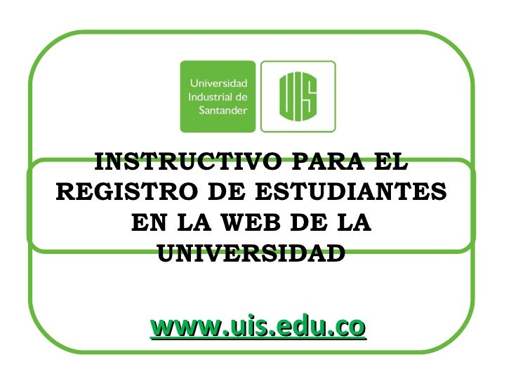 INSTRUCTIVO PARA EL REGISTRO DE ESTUDIANTES EN LA WEB DE LA UNIVERSIDAD www.uis.edu.co