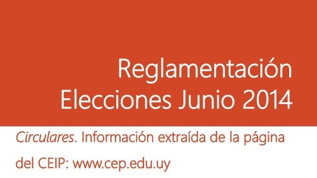 Reglamentación Elecciones Junio 2014 Circulares. Información extraída de la página del CEIP: www.cep.edu.uy