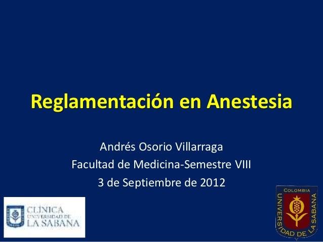 Reglamentación en Anestesia          Andrés Osorio Villarraga    Facultad de Medicina-Semestre VIII         3 de Septiembr...