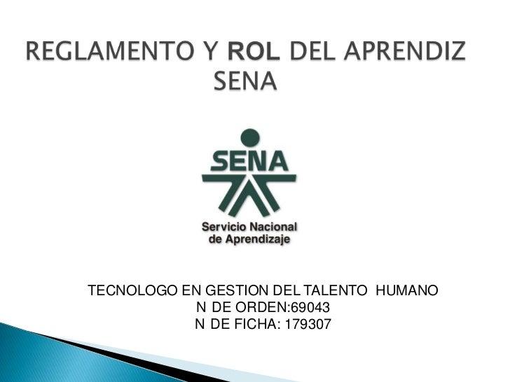 REGLAMENTO Y ROL DEL APRENDIZ SENA<br />TECNOLOGO EN GESTION DEL TALENTO  HUMANO<br />N°DE ORDEN:69043<br />N°DE FICHA: 17...