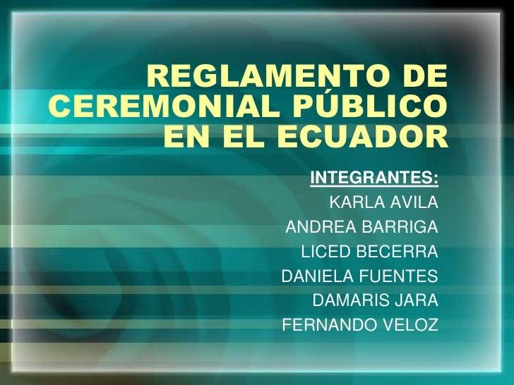 REGLAMENTO DE CEREMONIAL PÚBLICO EN EL ECUADOR<br />INTEGRANTES:<br />KARLA AVILA<br />ANDREA BARRIGA<br />LICED BECERRA<b...