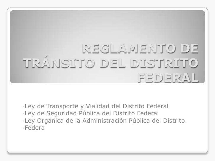 REGLAMENTO DETRÁNSITO DEL DISTRITO              FEDERAL•Ley de Transporte y Vialidad del Distrito Federal•Ley de Seguridad...