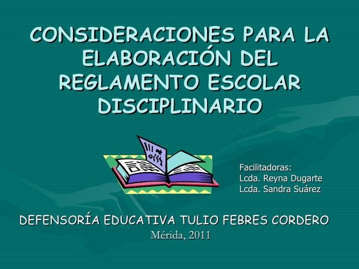 CONSIDERACIONES PARA LA ELABORACIÓN DEL REGLAMENTO ESCOLAR DISCIPLINARIO Facilitadoras: Lcda. Reyna Dugarte  Lcda. Sandra ...