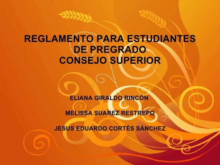 REGLAMENTO PARA ESTUDIANTES DE PREGRADO CONSEJO SUPERIOR ELIANA GIRALDO RINCÒN  MELISSA SUAREZ RESTREPO JESUS EDUARDO CORT...