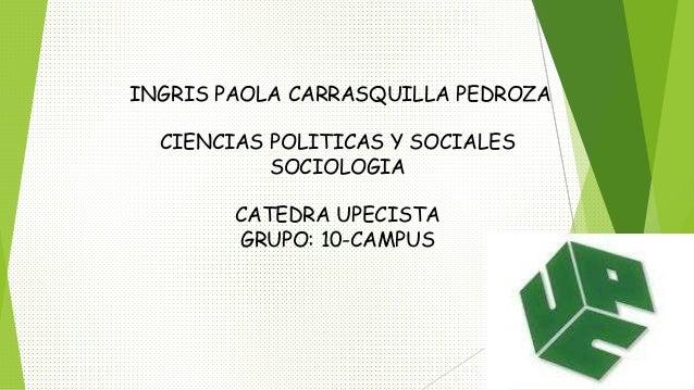 INGRIS PAOLA CARRASQUILLA PEDROZA  CIENCIAS POLITICAS Y SOCIALES  SOCIOLOGIA  CATEDRA UPECISTA  GRUPO: 10-CAMPUS