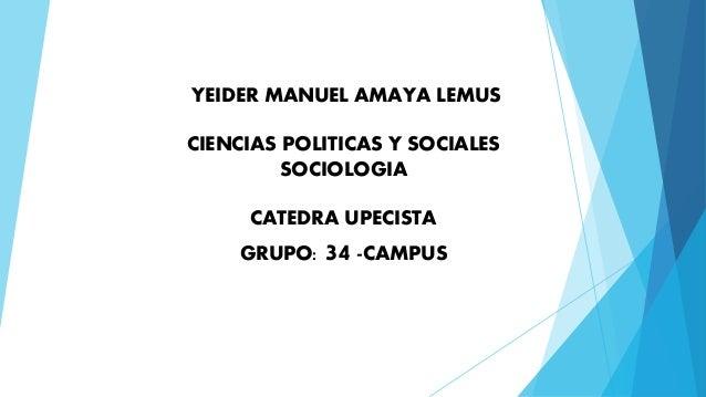 YEIDER MANUEL AMAYA LEMUS  CIENCIAS POLITICAS Y SOCIALES  SOCIOLOGIA  CATEDRA UPECISTA  GRUPO: 34 -CAMPUS