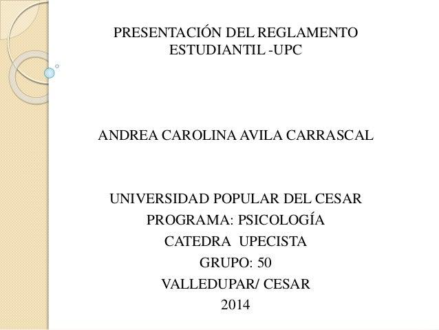 PRESENTACIÓN DEL REGLAMENTO  ESTUDIANTIL -UPC  ANDREA CAROLINA AVILA CARRASCAL  UNIVERSIDAD POPULAR DEL CESAR  PROGRAMA: P...