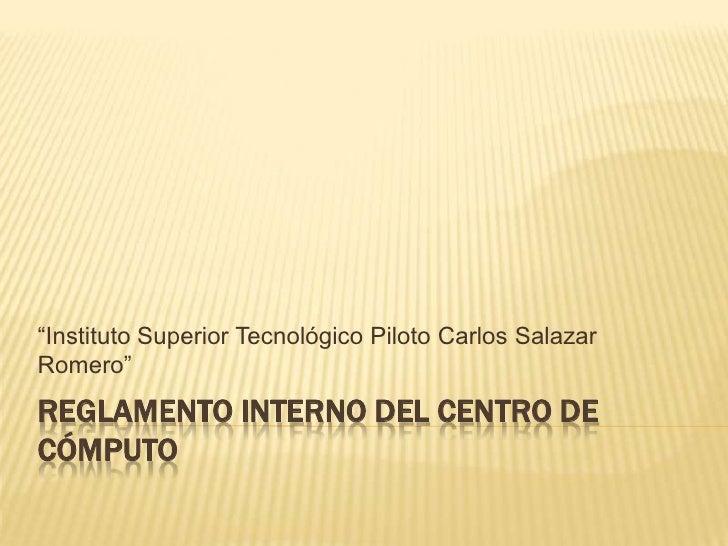 """Instituto Superior Tecnológico Piloto Carlos SalazarRomero""REGLAMENTO INTERNO DEL CENTRO DECÓMPUTO"