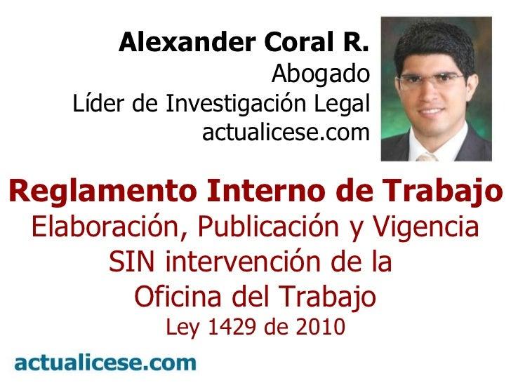 º Alexander Coral R. Abogado Líder de Investigación Legal actualicese.com Reglamento Interno de Trabajo Elaboración, Publi...