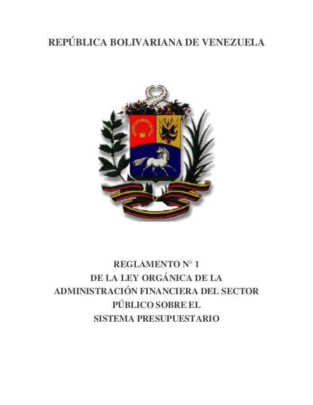 REPÚBLICA BOLIVARIANA DE VENEZUELA REGLAMENTO N° 1 DE LA LEY ORGÁNICA DE LA ADMINISTRACIÓN FINANCIERA DEL SECTOR PÚBLICO S...