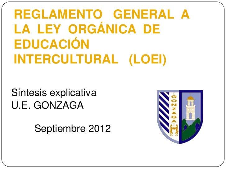 REGLAMENTO GENERAL ALA LEY ORGÁNICA DEEDUCACIÓNINTERCULTURAL (LOEI)Síntesis explicativaU.E. GONZAGA     Septiembre 2012