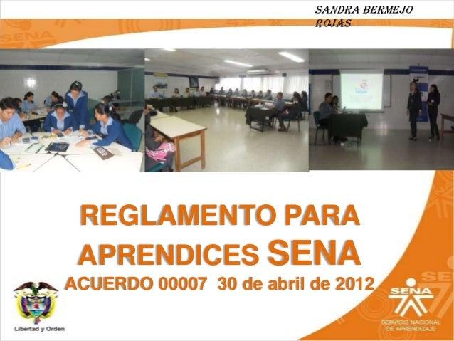 Sandra Bermejo                          Rojas REGLAMENTO PARA APRENDICES SENAACUERDO 00007 30 de abril de 2012