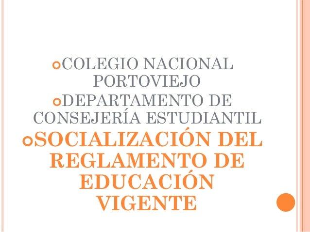 COLEGIO NACIONAL      PORTOVIEJO  DEPARTAMENTO DECONSEJERÍA ESTUDIANTILSOCIALIZACIÓNDEL  REGLAMENTO DE    EDUCACIÓN    ...
