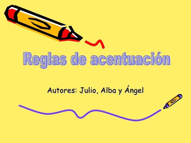 Autores: Julio, Alba y Ángel Reglas de acentuación