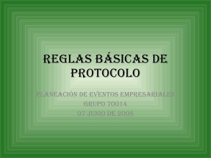 Reglas básicas de protocolo Planeación de eventos empresariales Grupo 70014 07 JUNIO DE 2008