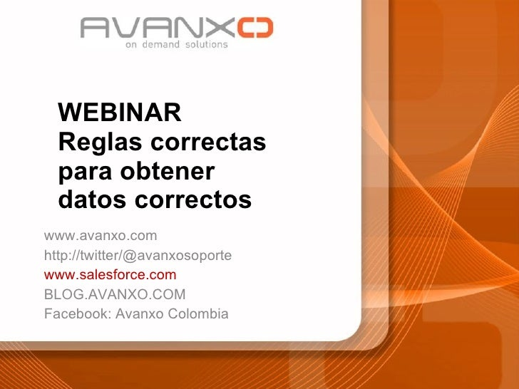 WEBINAR Reglas correctas para obtener datos correctos www.avanxo.com http://twitter/@avanxosoporte www.salesforce.com BLOG...
