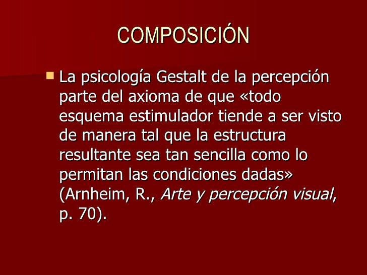COMPOSICIÓN <ul><li>La psicología Gestalt de la percepción parte del axioma de que «todo esquema estimulador tiende a ser ...