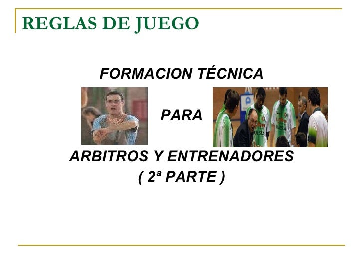 REGLAS DE JUEGO <ul><li>FORMACION TÉCNICA </li></ul><ul><li>PARA </li></ul><ul><li>ARBITROS Y ENTRENADORES </li></ul><ul><...