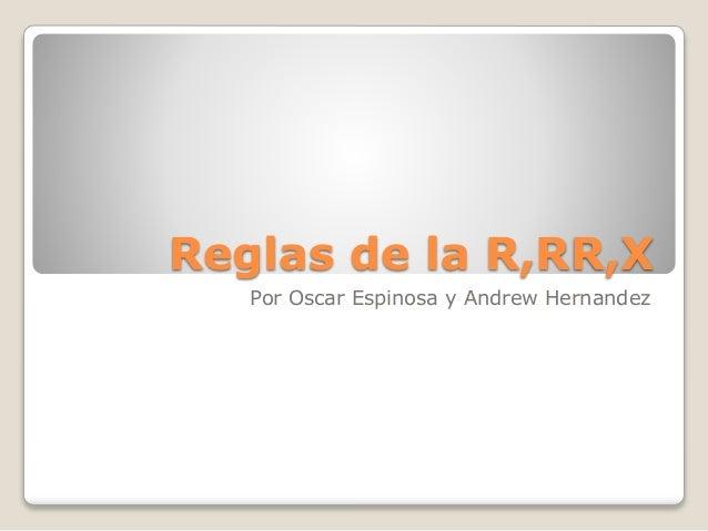 Reglas de la R,RR,X Por Oscar Espinosa y Andrew Hernandez