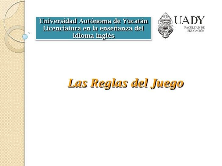Universidad Autónoma de Yucatán Licenciatura en la enseñanza del           idioma inglés        Las Reglas del Juego