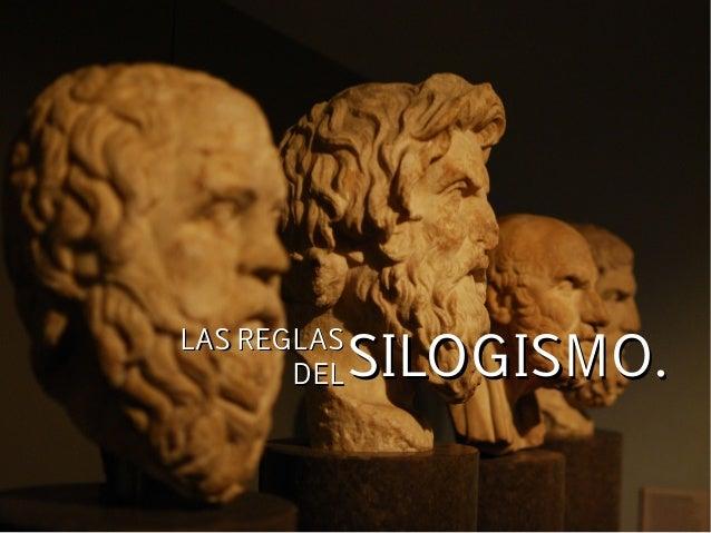 LAS REGLASLAS REGLAS DELDEL SILOGISMO.SILOGISMO.