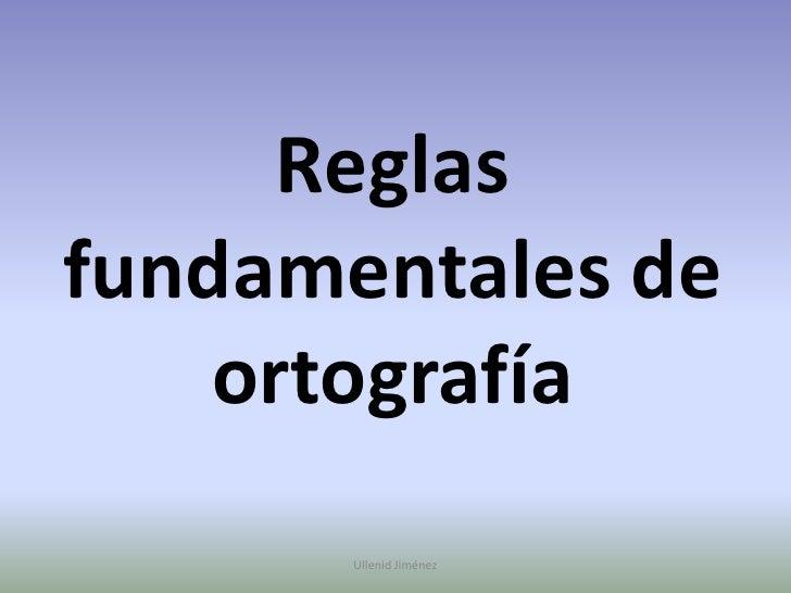 Reglas fundamentales de ortografía<br />Ullenid Jiménez <br />
