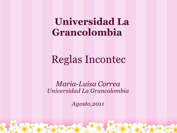 Reglas Incontec Maria-Luisa Correa Universidad La Grancolombia Agosto,2011    Universidad La Grancolombia