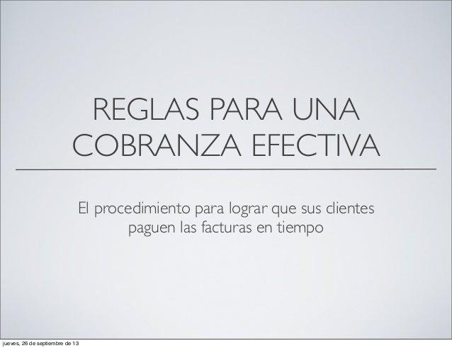 REGLAS PARA UNA COBRANZA EFECTIVA El procedimiento para lograr que sus clientes paguen las facturas en tiempo jueves, 26 d...