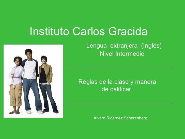 Instituto Carlos Gracida   Lengua  extranjera  (Inglés)   Nivel Intermedio Álvaro Ricárdez Scherenberg   Reglas de la clas...
