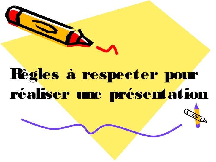 Règles à respecter pourréaliser une présentation