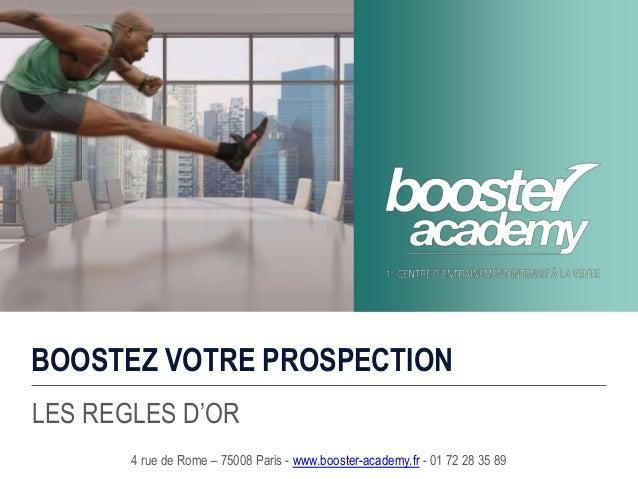 BOOSTEZ VOTRE PROSPECTION LES REGLES D'OR 4 rue de Rome – 75008 Paris - www.booster-academy.fr - 01 72 28 35 89
