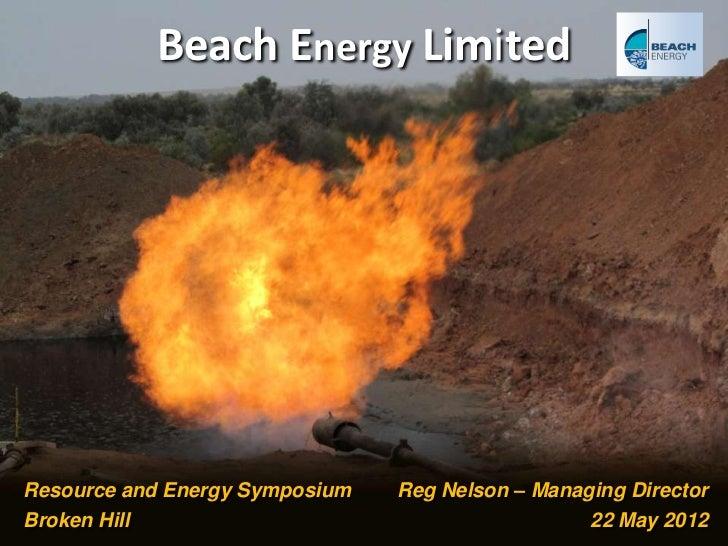 Beach Energy LimitedResource and Energy Symposium                         Reg Nelson – Managing DirectorBroken Hill       ...