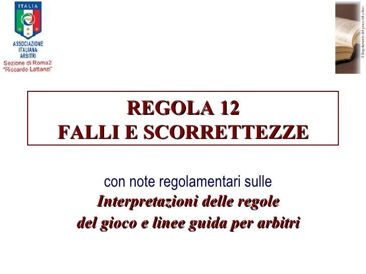 REGOLA 12REGOLA 12 FALLI E SCORRETTEZZEFALLI E SCORRETTEZZE con note regolamentari sulle Interpretazioni delle regoleInter...