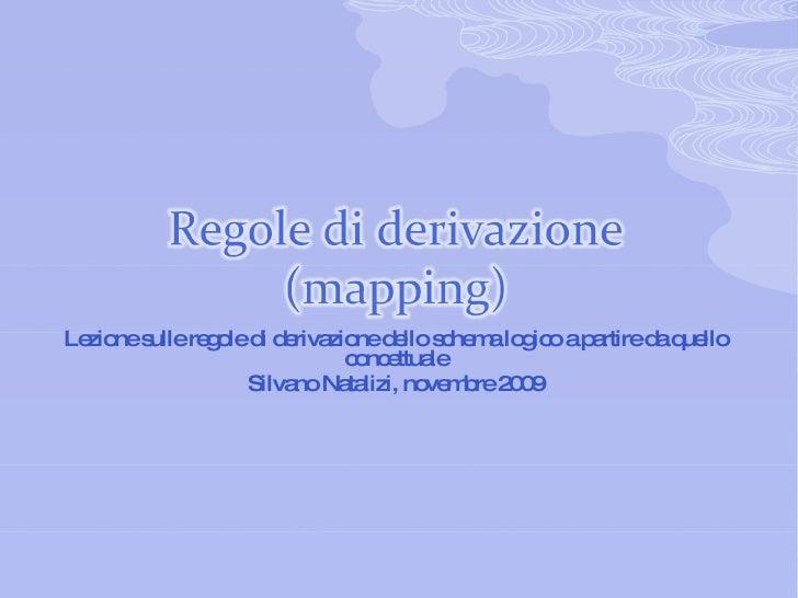 Regole di derivazione (mapping) Lezione sulle regole di derivazione dello schema logico a partire da quello concettuale Si...