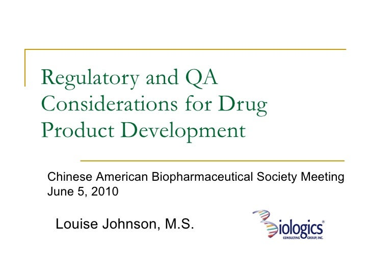 Regulatory and QA Considerations for Drug Product Development Louise Johnson, M.S. Chinese American Biopharmaceutical Soci...