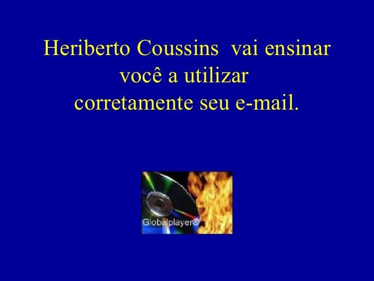 Heriberto Coussins  vai ensinar você a utilizar  corretamente seu e-mail.