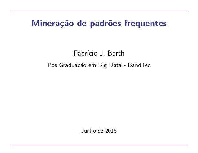 Minera¸c˜ao de padr˜oes frequentes Fabr´ıcio J. Barth P´os Gradua¸c˜ao em Big Data - BandTec Junho de 2015