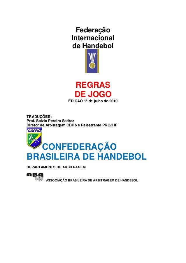 Federação Internacional de Handebol REGRAS DE JOGO EDIÇÃO 1º de julho de 2010 TRADUÇÕES: Prof. Sálvio Pereira Sedrez Diret...