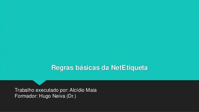 Regras básicas da NetEtiqueta Trabalho executado por: Alcídio Maia Formador: Hugo Neiva (Dr.)