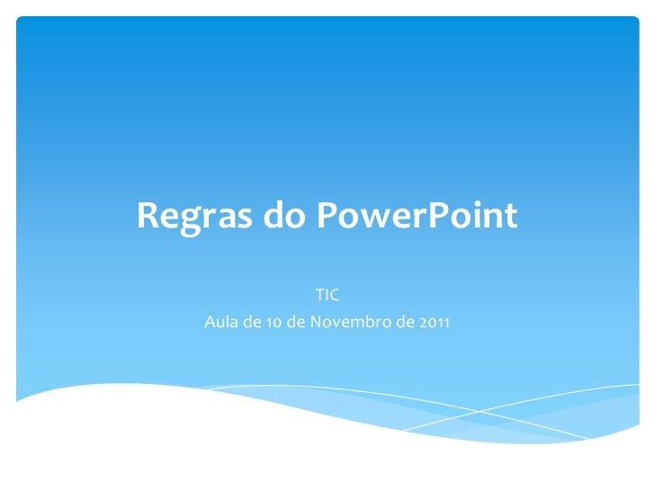 Regras do PowerPoint                 TIC   Aula de 10 de Novembro de 2011