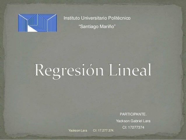 "PARTICIPANTE. Yackson Gabriel Lara CI: 17277374 Instituto Universitario Politécnico ""Santiago Mariño"" Yackson Lara CI: 17...."