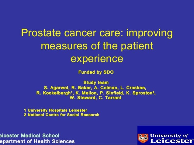 Prostate cancer care: improving measures of the patient experience Funded by SDO Study team S. Agarwal, R. Baker, A. Colma...