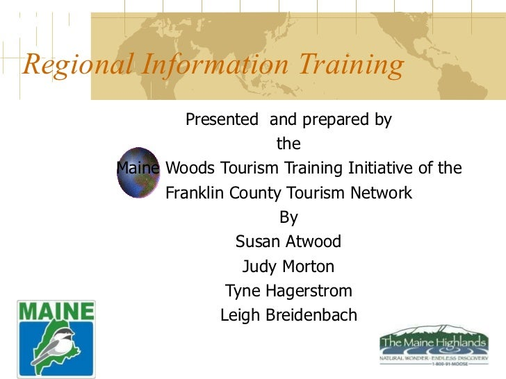 Regional Information Training Presented  and prepared by the Maine Woods Tourism Training Initiative of the Franklin Count...