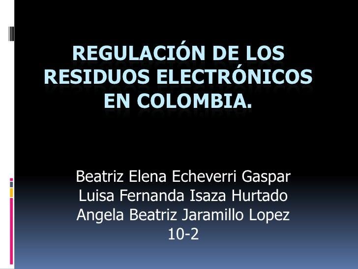 REGULACIÓN DE LOSRESIDUOS ELECTRÓNICOS     EN COLOMBIA.  Beatriz Elena Echeverri Gaspar  Luisa Fernanda Isaza Hurtado  Ang...