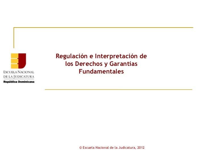Regulación e Interpretación de   los Derechos y Garantías        Fundamentales       © Escuela Nacional de la Judicatura, ...